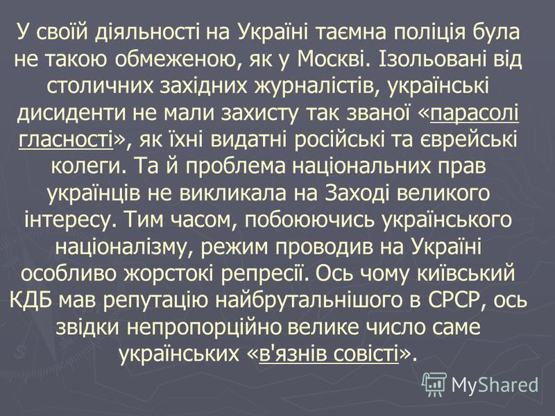 У своїй діяльності на Україні таємна поліція була не такою обмеженою, як у Москві. Ізольовані від столичних західних журналістів, українські дисиденти не мали захисту так званої «парасолі гласності», як їхні видатні російські та єврейські колеги. Та