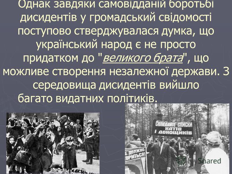 Однак завдяки самовідданій боротьбі дисидентів у громадський свідомості поступово стверджувалася думка, що український народ є не просто придатком до