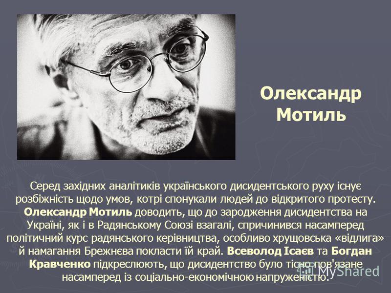 Серед західних аналітиків українського дисидентського руху існує розбіжність щодо умов, котрі спонукали людей до відкритого протесту. Олександр Мотиль доводить, що до зародження дисидентства на Україні, як і в Радянському Союзі взагалі, спричинився н