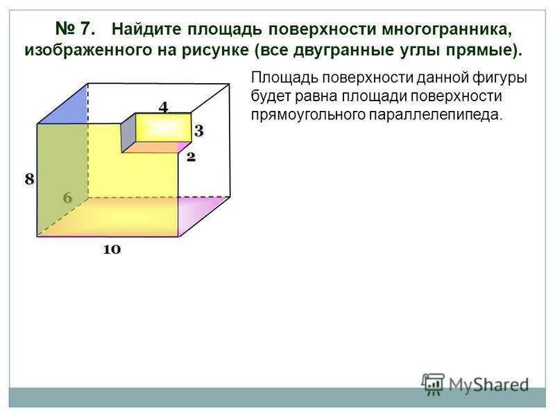 7. Найдите площадь поверхности многогранника, изображенного на рисунке (все двугранные углы прямые). Площадь поверхности данной фигуры будет равна площади поверхности прямоугольного параллелепипеда. 6 4 3 2 10 8