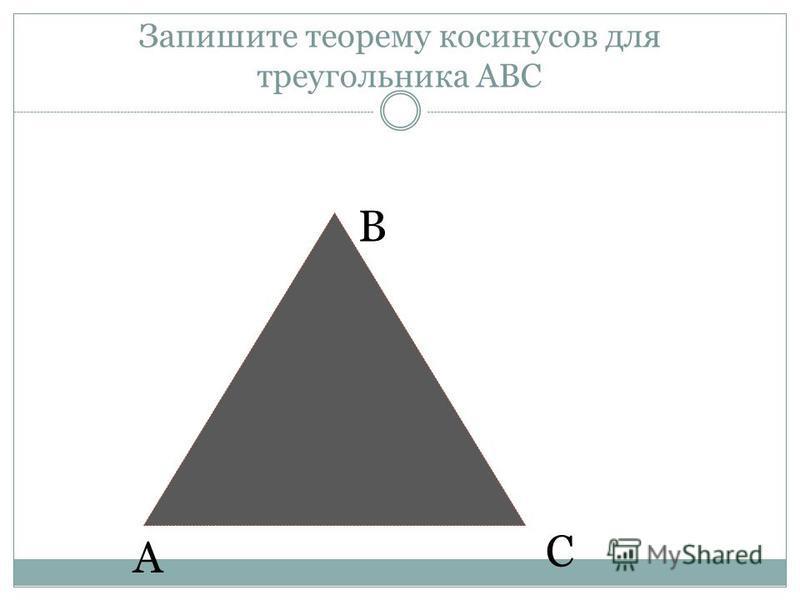 Запишите теорему косинусов для треугольника АВС А В С