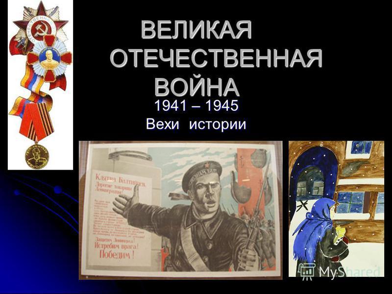 ВЕЛИКАЯ ОТЕЧЕСТВЕННАЯ ВОЙНА 1941 – 1945 Вехи истории