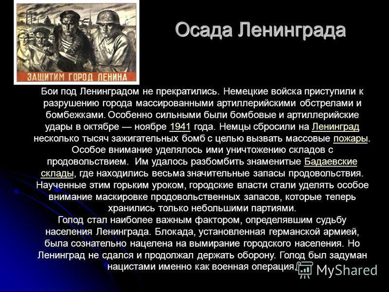 Осада Ленинграда Осада Ленинграда Бои под Ленинградом не прекратились. Немецкие войска приступили к разрушению города массированными артиллерийскими обстрелами и бомбежками. Особенно сильными были бомбовые и артиллерийские удары в октябре ноябре 1941