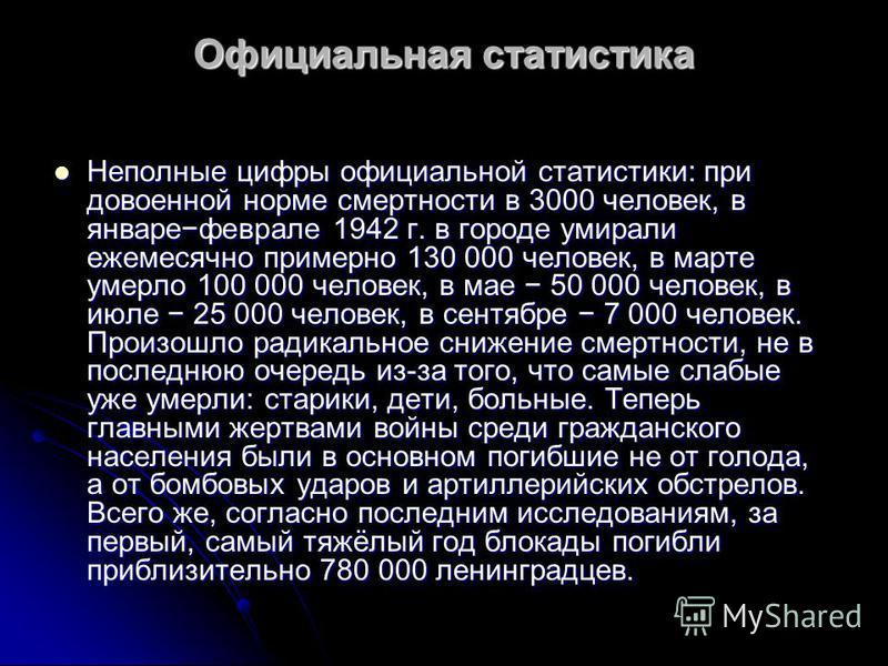 Официальная статистика Неполные цифры официальной статистики: при довоенной норме смертности в 3000 человек, в январефеврале 1942 г. в городе умирали ежемесячно примерно 130 000 человек, в марте умерло 100 000 человек, в мае 50 000 человек, в июле 25