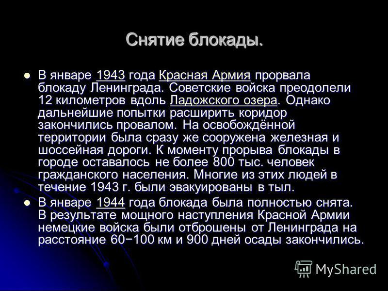 Снятие блокады. В январе 1943 года Красная Армия прорвала блокаду Ленинграда. Советские войска преодолели 12 километров вдоль Ладожского озера. Однако дальнейшие попытки расширить коридор закончились провалом. На освобождённой территории была сразу ж