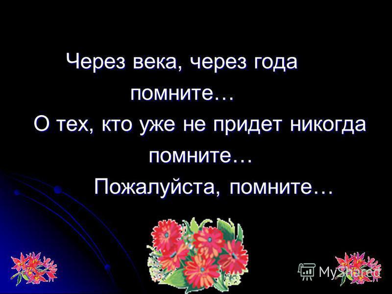 Через века, через года Через века, через года помните… помните… О тех, кто уже не придет никогда О тех, кто уже не придет никогда помните… помните… Пожалуйста, помните… Пожалуйста, помните…
