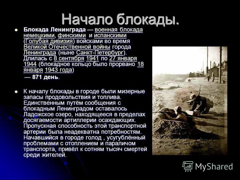 Начало блокады. Блокада Ленинграда военная блокада немецкими, финскими и испанскими (Голубая дивизия) войсками во время Великой Отечественной войны города Ленинграда (ныне Санкт-Петербург). Длилась с 8 сентября 1941 по 27 января 1944 (блокадное кольц