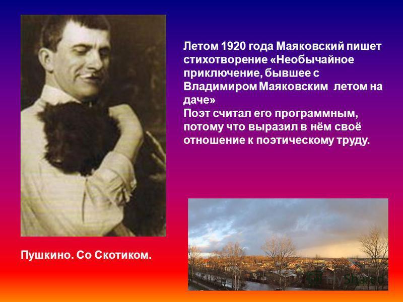 Пушкино. Со Скотиком. Летом 1920 года Маяковский пишет стихотворение «Необычайное приключение, бывшее с Владимиром Маяковским летом на даче» Поэт считал его программным, потому что выразил в нём своё отношение к поэтическому труду.