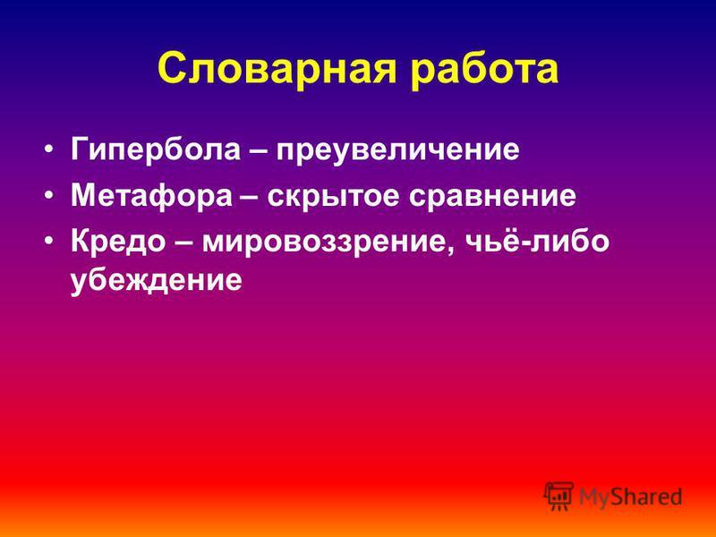 Словарная работа Гипербола – преувеличение Метафора – скрытое сравнение Кредо – мировоззрение, чьё-либо убеждение
