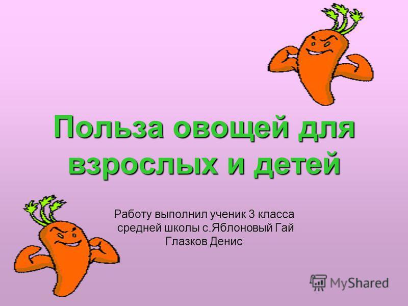Польза овощей для взрослых и детей Работу выполнил ученик 3 класса средней школы с.Яблоновый Гай Глазков Денис