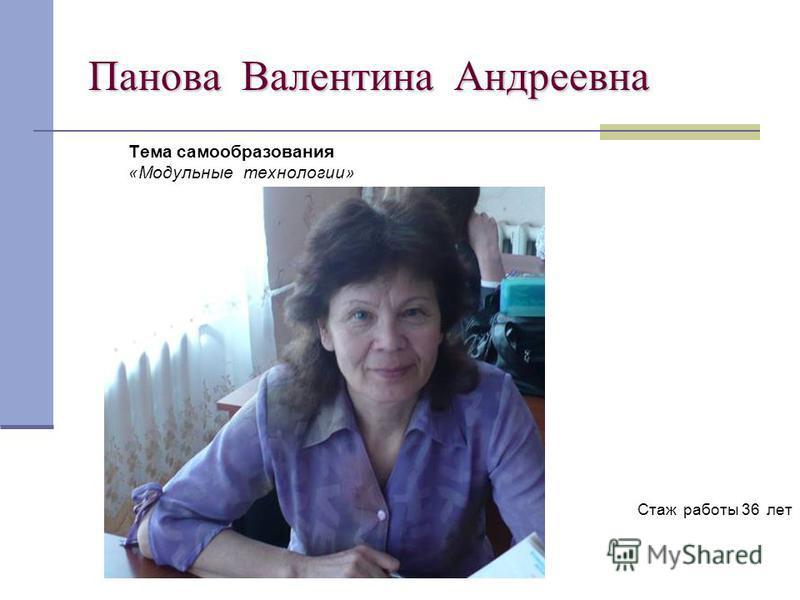 Панова Валентина Андреевна Тема самообразования «Модульные технологии» Стаж работы 36 лет