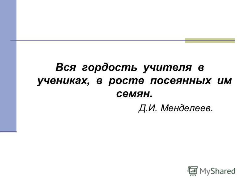 Вся гордость учителя в учениках, в росте посеянных им семян. Д.И. Менделеев.