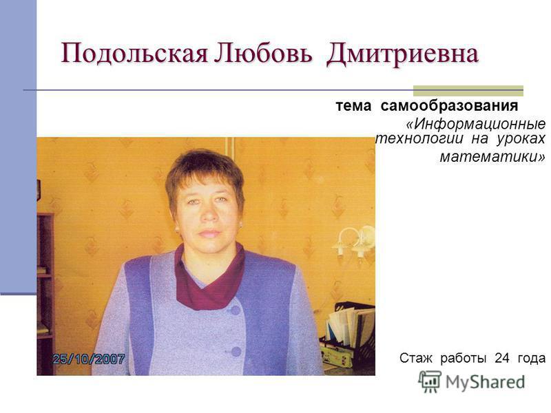Подольская Любовь Дмитриевна тема самообразования «Информационные технологии на уроках математики» Стаж работы 24 года