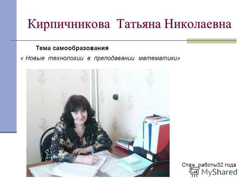Кирпичникова Татьяна Николаевна Тема самообразования « Новые технологии в преподавании математики» Стаж работы 32 года