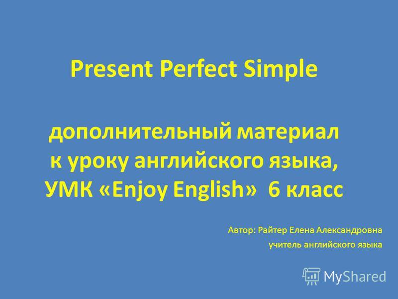 Present Perfect Simple дополнительный материал к уроку английского языка, УМК «Enjoy English» 6 класс Автор: Райтер Елена Александровна учитель английского языка