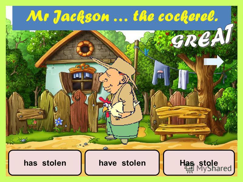 Mr Jackson … the cockerel. have stolenhas stolenHas stole