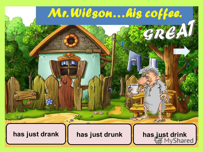 Mr. Wilson…his coffee. has just drinkhas just drunk has just drank