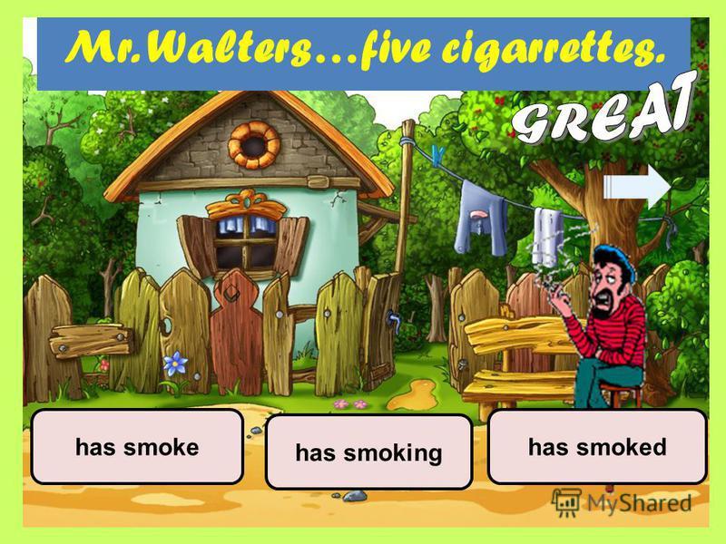 Mr. Walters…five cigarrettes. has smoking has smokedhas smoke