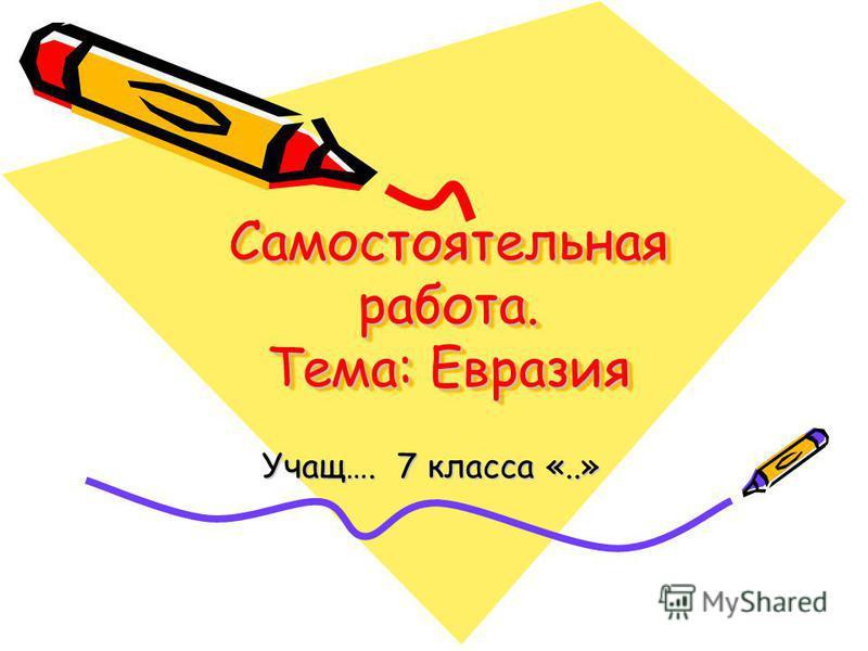 Самостоятельная работа. Тема: Евразия Учащ…. 7 класса «..»