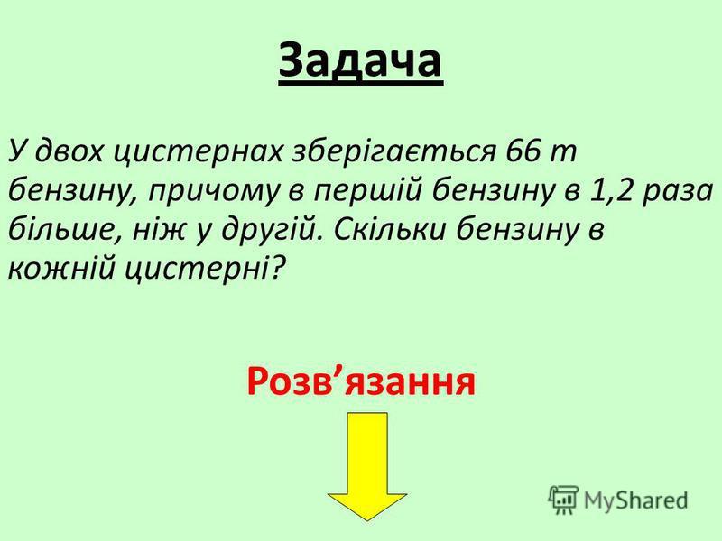 Задача У двох цистернах зберігається 66 т бензину, причому в першій бензину в 1,2 раза більше, ніж у другій. Скільки бензину в кожній цистерні? Розвязання