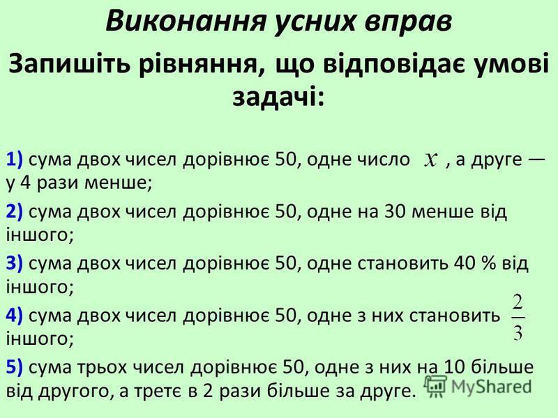 Виконання усних вправ Запишіть рівняння, що відповідає умові задачі: 1) сума двох чисел дорівнює 50, одне число, а друге у 4 рази менше; 2) сума двох чисел дорівнює 50, одне на 30 менше від іншого; 3) сума двох чисел дорівнює 50, одне становить 40 %