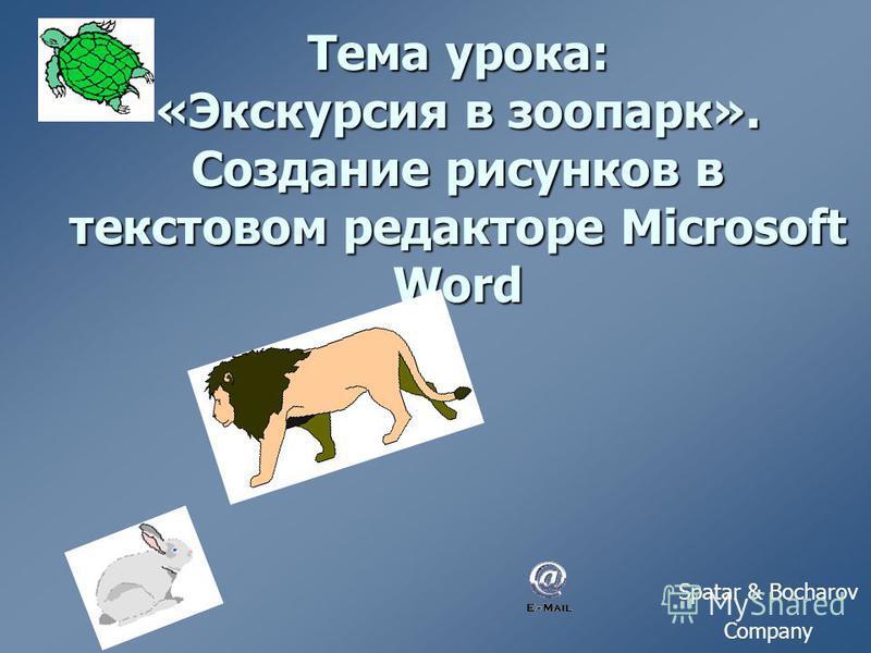 Тема урока: «Экскурсия в зоопарк». Создание рисунков в текстовом редакторе Microsoft Word Spatar & Bocharov Company