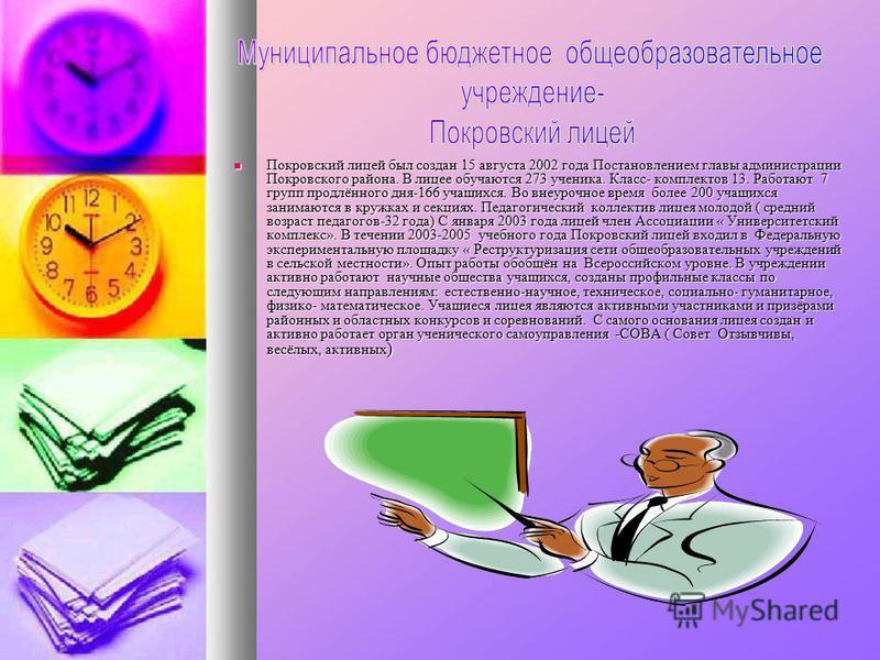 Покровский лицей был создан 15 августа 2002 года Постановлением главы администрации Покровского района. В лицее обучаются 273 ученика. Класс- комплектов 13. Работают 7 групп продлённого дня-166 учащихся. Во внеурочное время более 200 учащихся занимаю
