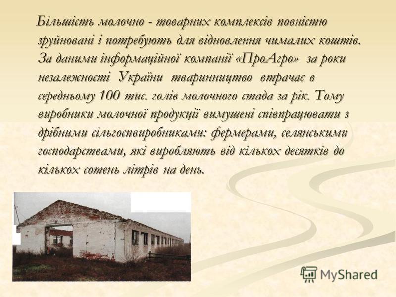 Більшість молочно - товарних комплексів повністю зруйновані і потребують для відновлення чималих коштів. За даними інформаційної компанії «ПроАгро» за роки незалежності України тваринництво втрачає в середньому 100 тис. голів молочного стада за рік.