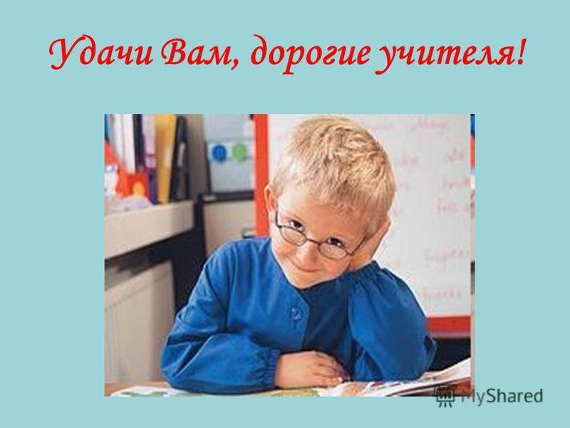 Удачи Вам, дорогие учителя!