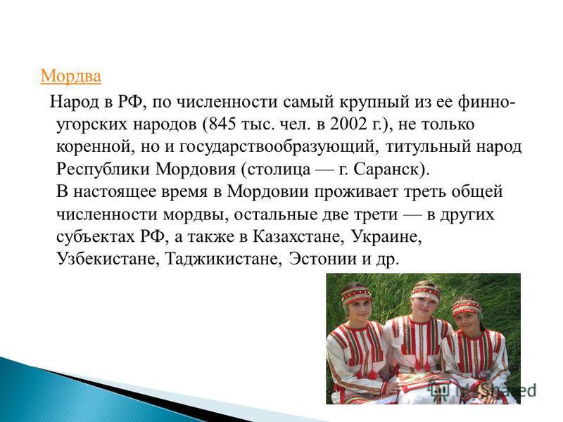Мордва Народ в РФ, по численности самый крупный из ее финно- угорских народов (845 тыс. чел. в 2002 г.), не только коренной, но и государствообразующий, титульный народ Республики Мордовия (столица г. Саранск). В настоящее время в Мордовии проживает