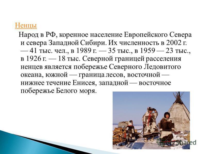 Ненцы Народ в РФ, коренное население Европейского Севера и севера Западной Сибири. Их численность в 2002 г. 41 тыс. чел., в 1989 г. 35 тыс., в 1959 23 тыс., в 1926 г. 18 тыс. Северной границей расселения ненцев является побережье Северного Ледовитого