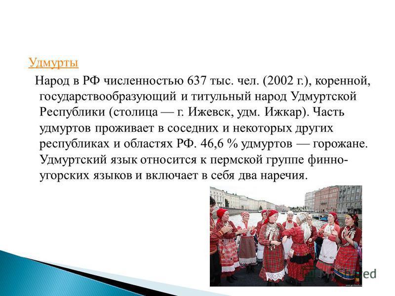 Удмурты Народ в РФ численностью 637 тыс. чел. (2002 г.), коренной, государствообразующий и титульный народ Удмуртской Республики (столица г. Ижевск, удм. Ижкар). Часть удмуртов проживает в соседних и некоторых других республиках и областях РФ. 46,6 %