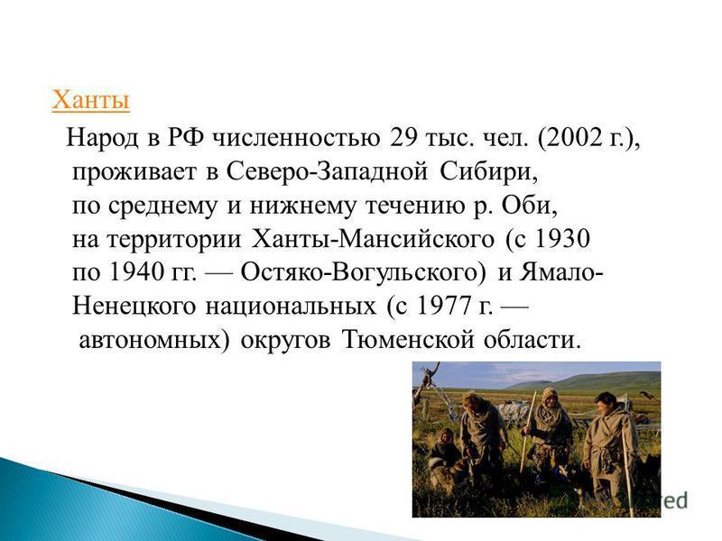 Ханты Народ в РФ численностью 29 тыс. чел. (2002 г.), проживает в Северо-Западной Сибири, по среднему и нижнему течению р. Оби, на территории Ханты-Мансийского (с 1930 по 1940 гг. Остяко-Вогульского) и Ямало- Ненецкого национальных (с 1977 г. автоном