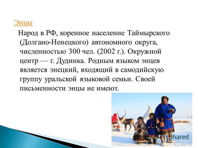 Энцы Народ в РФ, коренное население Таймырского (Долгано-Ненецкого) автономного округа, численностью 300 чел. (2002 г.). Окружной центр г. Дудинка. Родным языком энцев является энецкий, входящий в самодийскую группу уральской языковой семьи. Своей пи