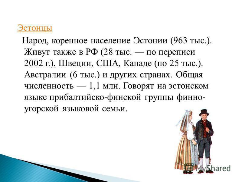 Эстонцы Народ, коренное население Эстонии (963 тыс.). Живут также в РФ (28 тыс. по переписи 2002 г.), Швеции, США, Канаде (по 25 тыс.). Австралии (6 тыс.) и других странах. Общая численность 1,1 млн. Говорят на эстонском языке прибалтийско-финской гр