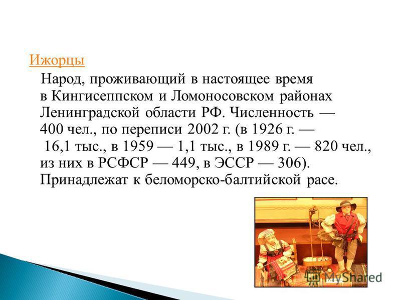 Ижорцы Народ, проживающий в настоящее время в Кингисеппском и Ломоносовском районах Ленинградской области РФ. Численность 400 чел., по переписи 2002 г. (в 1926 г. 16,1 тыс., в 1959 1,1 тыс., в 1989 г. 820 чел., из них в РСФСР 449, в ЭССР 306). Принад