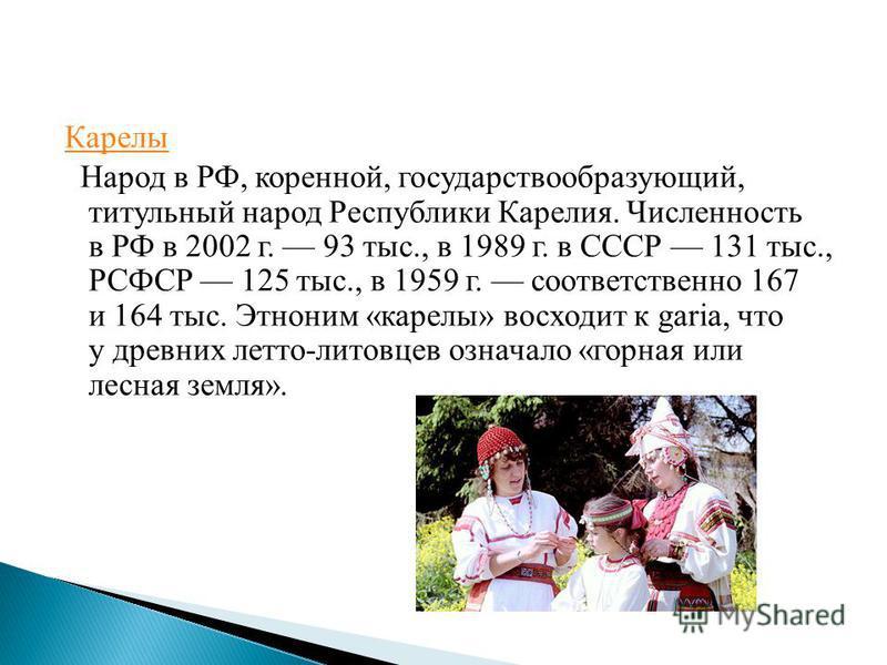 Карелы Народ в РФ, коренной, государствообразующий, титульный народ Республики Карелия. Численность в РФ в 2002 г. 93 тыс., в 1989 г. в СССР 131 тыс., РСФСР 125 тыс., в 1959 г. соответственно 167 и 164 тыс. Этноним «карелы» восходит к garia, что у др
