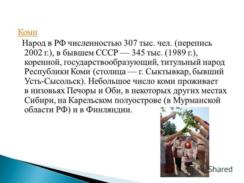 Коми Народ в РФ численностью 307 тыс. чел. (перепись 2002 г.), в бывшем СССР 345 тыс. (1989 г.), коренной, государствообразующий, титульный народ Республики Коми (столица г. Сыктывкар, бывший Усть-Сысольск). Небольшое число коми проживает в низовьях