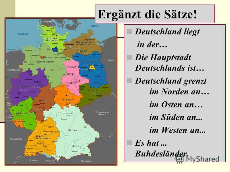 Deutschland liegt in der… Die Hauptstadt Deutschlands ist… Deutschland grenzt im Norden an… im Osten an… im Süden an... im Westen an... Es hat... Buhdesländer. Ergänzt die Sätze!