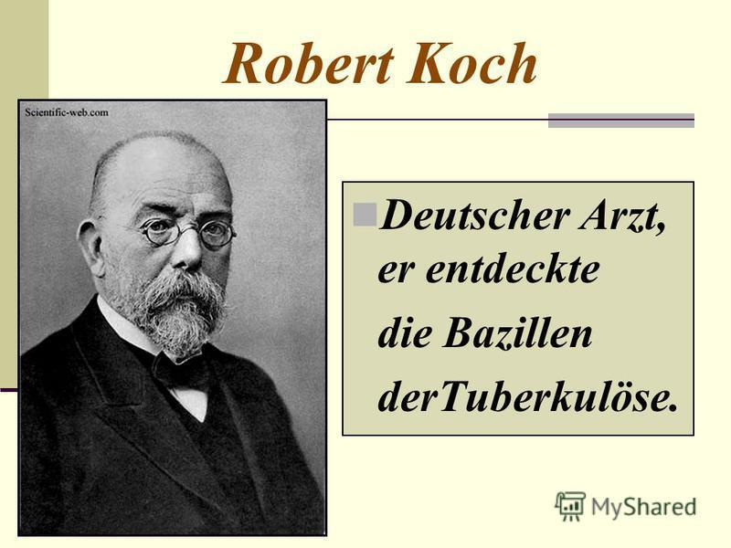 Robert Koch Deutscher Arzt, er entdeckte die Bazillen derTuberkulöse.