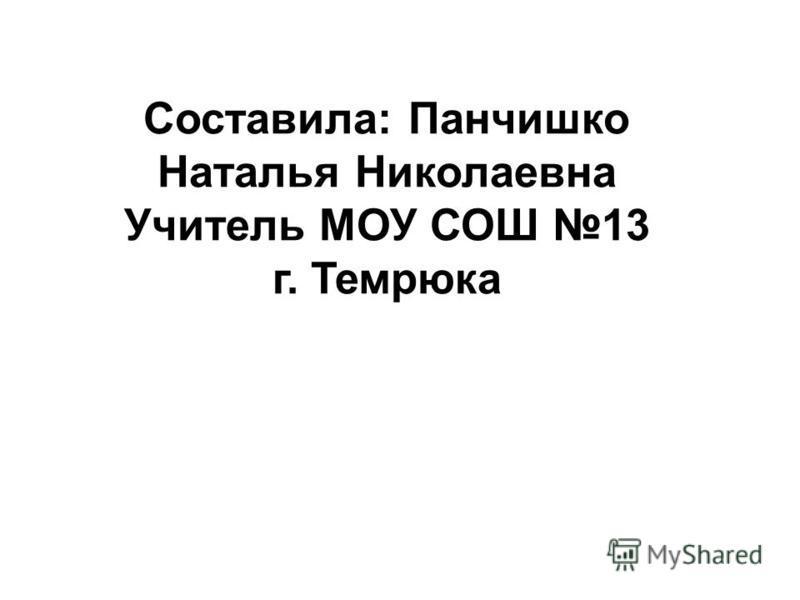 Составила: Панчишко Наталья Николаевна Учитель МОУ СОШ 13 г. Темрюка