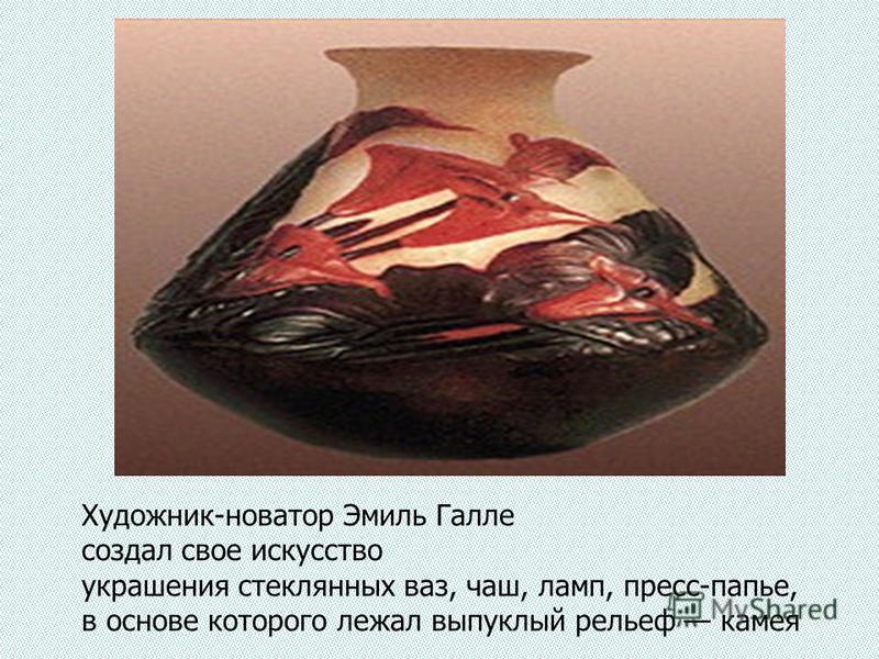 Художник-новатор Эмиль Галле создал свое искусство украшения стеклянных ваз, чаш, ламп, пресс-папье, в основе которого лежал выпуклый рельеф камея