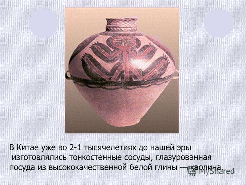 В Китае уже во 2-1 тысячелетиях до нашей эры изготовлялись тонкостенные сосуды, глазурованная посуда из высококачественной белой глины каолина.