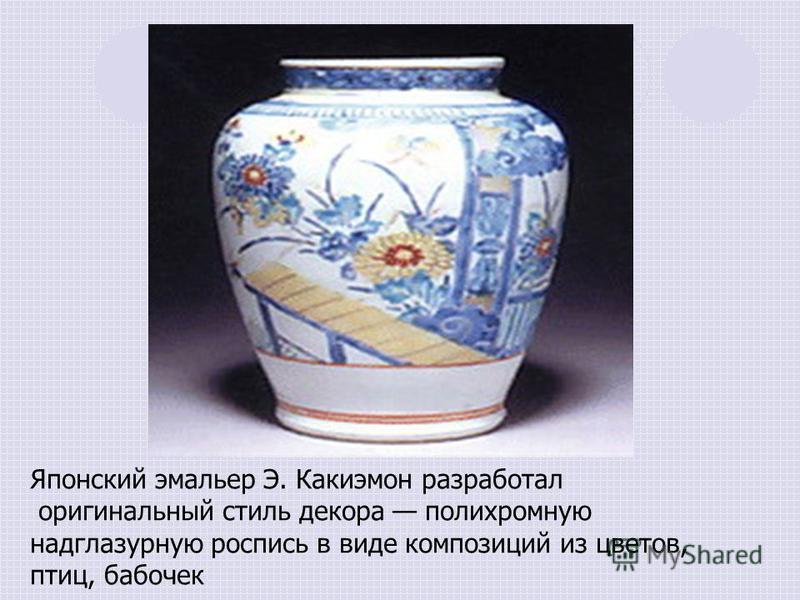 Японский эмальер Э. Какиэмон разработал оригинальный стиль декора полихромную надглазурную роспись в виде композиций из цветов, птиц, бабочек