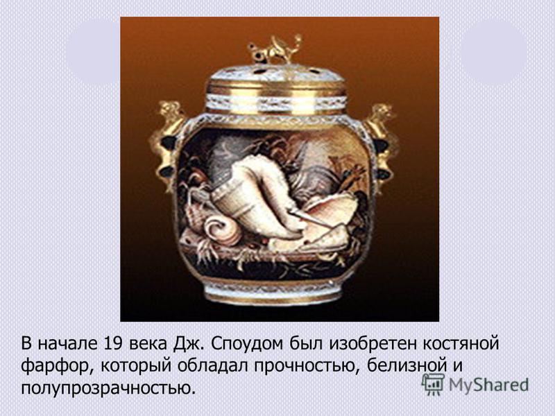 В начале 19 века Дж. Споудом был изобретен костяной фарфор, который обладал прочностью, белизной и полупрозрачностью.