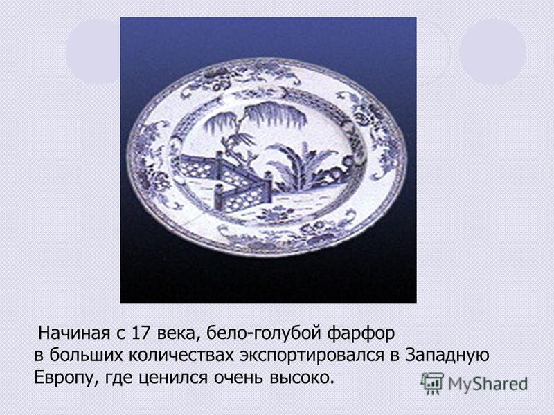 Начиная с 17 века, бело-голубой фарфор в больших количествах экспортировался в Западную Европу, где ценился очень высоко.