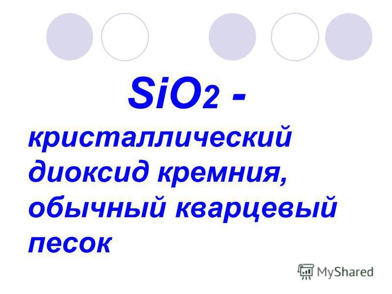 SiO 2 - кристаллический диоксид кремния, обычный кварцевый песок