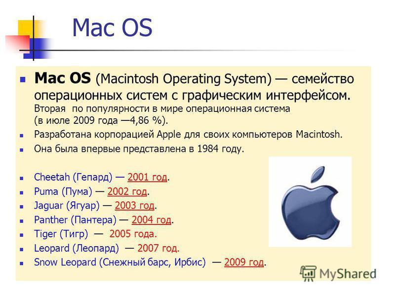Mac OS Mac OS (Macintosh Operating System) семейство операционных систем с графическим интерфейсом. Вторая по популярности в мире операционная система (в июле 2009 года 4,86 %). Разработана корпорацией Apple для своих компьютеров Macintosh. Она была