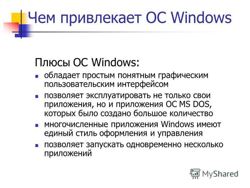Чем привлекает ОС Windows Плюсы ОС Windows: обладает простым понятным графическим пользовательским интерфейсом позволяет эксплуатировать не только свои приложения, но и приложения ОС MS DOS, которых было создано большое количество многочисленные прил