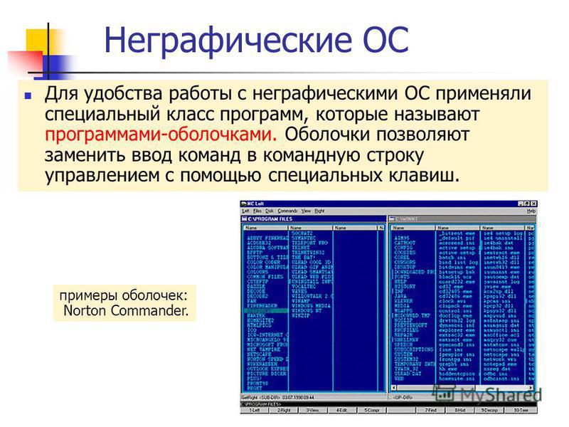 Неграфические ОС Для удобства работы с неграфическими ОС применяли специальный класс программ, которые называют программами-оболочками. Оболочки позволяют заменить ввод команд в командную строку управлением с помощью специальных клавиш. примеры оболо